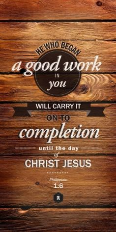 """Being confident of this very thing, that he which hath begun a good work in you will perform it until the day of Jesus Christ:"" Philippians 1:6"