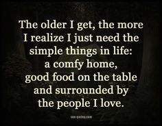 The older i get, the more i realize i just need the simple things in life