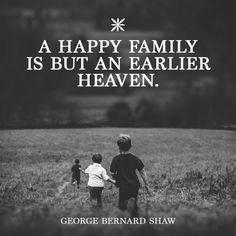 A happy family is but an earlier heaven. -- George Bernard Shaw