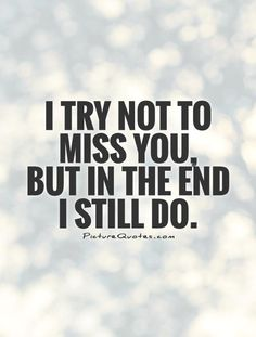 I try not to miss you, but in the end I still do. Picture Quotes.