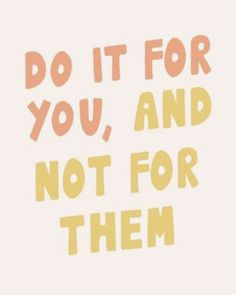 Do it for you, and not for them