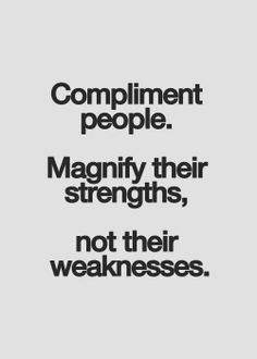 complement people. magnify their strengths, not their weaknesses