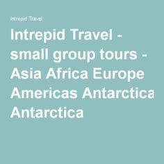 Intrepid Travel - small group tours - Asia Africa Europe Americas Antarctica