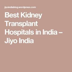 Best Kidney Transplant Hospitals in India – Jiyo India