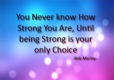 You never know how strong you are, until being strong is your only choice..