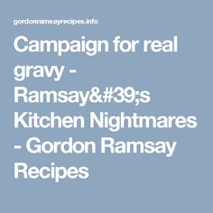 Campaign for real gravy - Ramsay Kitchen Nightmares - Gordon Ramsay Recipes Kitchen Nightmares, Gordon Ramsay, Gravy, Campaign, Recipes, Salsa, Gordon Ramsey, Ripped Recipes
