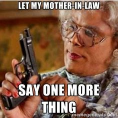 Madea-gun meme - Let my mother-in-law Say one more thing