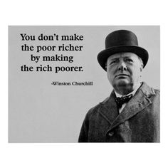 You don't make the poor richer by making the rich poorer. ~ Winston Churchill