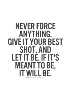 never force anything give it your best shot, and let it be, if it's meant to be, it will be