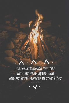 I'll walk through the fire with my head lifted high and my spirit revived in your story.