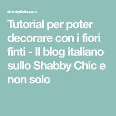 Tutorial per poter decorare con i fiori finti - Il blog italiano sullo Shabby Chic e non solo