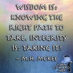 Wisdom is: Knowing the right path to take. Integrity is: Taking it! - M.H. McKee by alyssa