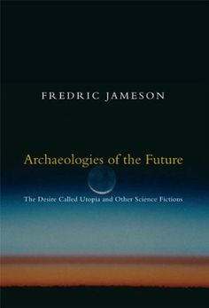 Fredric Jameson / Archaeologies of the Future. The Desire Called Utopia and Other Science Fiction