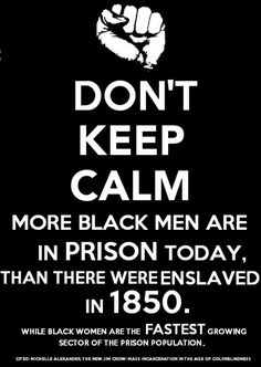 """""""Don't keep calm: More Black men are in prison today than there were enslaved in 1850, while Black women are the fastest growing sector of the prison population."""" Source: Michelle Alexander, The New Jim Crow: Mass Incarceration in the Age of Color Blindness Learn more from Angela Davis' essay Masked Racism: Reflections on the Prison Industrial Complex - http://www.historyisaweapon.com/defcon1/davisprison.html"""