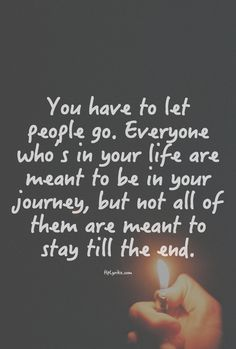 You have to let people go. Everyone whos in your life are meant to be in your journey, but not all of them are meant to stay til the end. Thank you.
