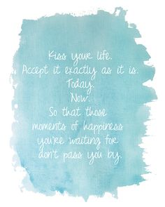 """""""Kiss your life.  Accept it exactly as it is.  Today.  Now.  So that those   moments of happiness   you're waiting for   don't pass you by."""""""