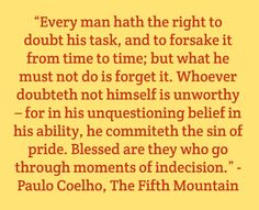 """Every man hath the right to doubt his task, and to forsake it from time to time; but what he must not do is forget it. Whoever doubteth not himself is unworthy – for in his unquestioning belief in his ability, he commiteth the sin of pride. Blessed are they who go through moments of indecision."" - Paulo Coelho, The Fifth Mountain"