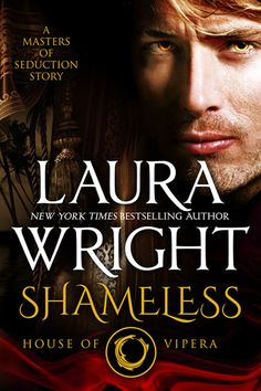 Shameless: House of Vipera ~ by Laura Wright . . . Sexy Incubus Master Scarus Vipera has grown weak, and the only thing that will strengthen him again is Rosamund, the power-rich female of the Harem. But the mysterious Nephilim is determined to leave the Harem untouched, her heart intact.