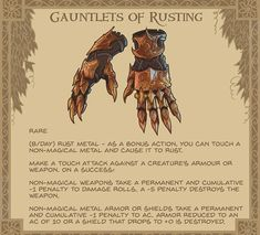 "Gauntlets of Rusting - These heavy and ornate gauntlets have rusted completely. The joints grind noisily as they move. On the sleeve, a small phrase is embroidered: ""iron fine, eventually must crack, crumble, corrode and rust. Dungeons And Dragons Game, Dungeons And Dragons Homebrew, Dnd Dragons, Fantasy Armor, Fantasy Weapons, Dnd Characters, Fantasy Characters, Dnd Funny, Dnd 5e Homebrew"