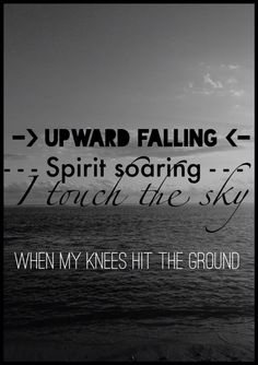 Upward falling Spirit soaring I Touch the Sky when my knees hit the ground
