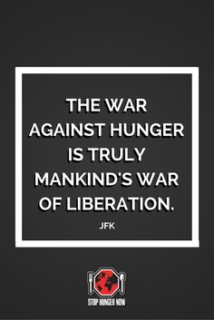 """The war against hunger is truly mankind's war of liberation."" John F. Kennedy"
