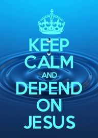 Keep calm and depend on Jesus