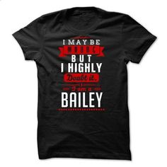 BAILEY -i may be wrong but i highly w - #tee geschenk #tshirt customizada. BUY NOW => https://www.sunfrog.com/LifeStyle/BAILEY-i-may-be-wrong-but-i-highly-w.html?68278