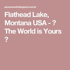 Flathead Lake, Montana USA - ✈ The World is Yours ✈