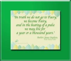 'In truth we do not go to Faery, we become Fairy, an in the beating of a pulse we may live for a year or a thousand years.'  Author: James Stephens, 'Irish Fairy Tales'