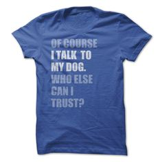 Of Course I Talk To My Dog...T-Shirt or Hoodie click to see here>> www.sunfrogshirts.com/Pets/Talk-To-My-Dog-RoyalBlue-Ladies.html?3618&PinDNsAM