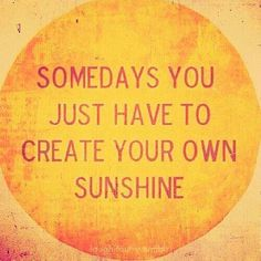 Some days you just have to create your own sunshine...