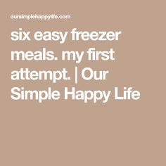six easy freezer meals. my first attempt. | Our Simple Happy Life