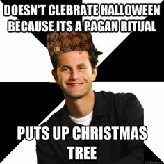 Recycled Mythology, Religion, Pagan, Holidays, Halloween, Christmas, Christmas Tree, Yule Tree. Doesn't celebrate Halloween because it's a pagan ritual - puts up Christmas tree.