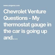 Chevrolet Venture Questions - My thermostat gauge in the car is going up and…