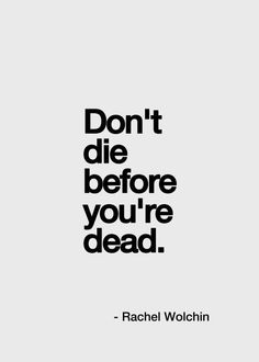Don't die before you are dead