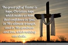 The great gift of Easter is hope. Christian hope which makes us have that confidence in God, in his ultimate triumph, and in his goodness and love, which nothing can shake.  #christian #confidence #easter #gift #god #goodness #hope #love #quotes #shake #triumph #ultimate