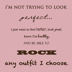 I'm not trying to look perfect... I just want to feel better, look great, know I'm healthy, and be able to ROCK and outfit I choose!