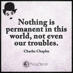 Nothing is Permanent in this World, not even our Troubles.... Is it one who  Controls their Progress in solving all Permanent Troubles by looking into the Future and all Future Opportunities that are Here and available to those who want it  :-) :-)