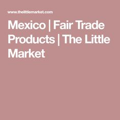Mexico   Fair Trade Products   The Little Market