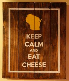 Wisconsin Keep Calm Sign on Etsy, $20.00  Words for every Wisconsinite to live by: Keep Calm and Eat Cheese!  This wooden sign goes great in a kitchen, dining room, den, bedroom....really wherever you like to eat your cheese.  Each sign comes with a mounting bracket and is padded to prevent scuffing on your walls.