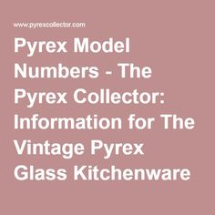 Pyrex Ware Patterns - The Pyrex Collector: Information for The Vintage Glass Kitchenware Enthusiast Vintage Bowls, Vintage Pyrex, The Collector, Vintage Kitchen, Kitchenware, Dishes, Glass, Model, Numbers