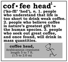I am a coffee head and proud of it.