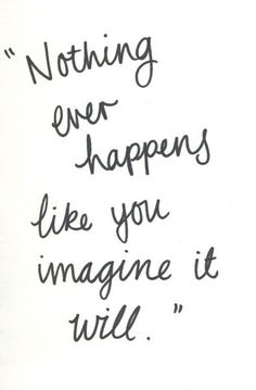 nothing ever happens like you imagine it will, words, quotes Words Quotes, Me Quotes, Motivational Quotes, Inspirational Quotes, Sayings, Positive Quotes, Qoutes, Quote Meme, Peace Quotes