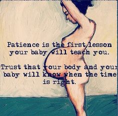 Patience as your 'due date' approaches...baby & body know when the time is right...