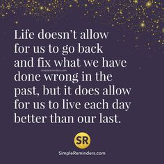Life doesn't allow for us to back and fix what we have done wrong in the past, but it does allow for us to live each day better than our last.