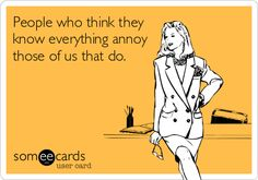 People who think they know everything annoy those of us that do.