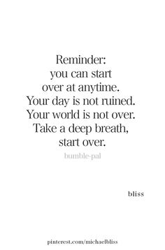 Bliss Reminder: you can start over at anytime. Your day is not ruined. Take a deep breath, start over.Reminder: you can start over at anytime. Your day is not ruined. Take a deep breath, start over. Now Quotes, Great Quotes, Quotes To Live By, Life Quotes, Not Caring Quotes, New Start Quotes, New Day Quotes, Everyday Quotes, Positive Affirmations