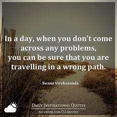 In a day, when you don't come across any problems, you can be sure that you are travelling in a wrong path. - Swami Vivekananda