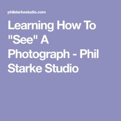 """Learning How To """"See"""" A Photograph - Phil Starke Studio"""