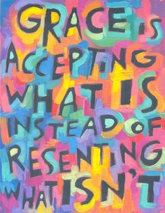 Grace is accepting what is, instead of resenting what isn't---the lesson of life...